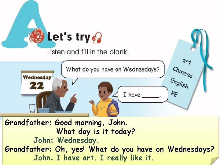 Grandfather: Good morning, John. What day is it today? John: Wednesday. Grandfather: Oh, yes!