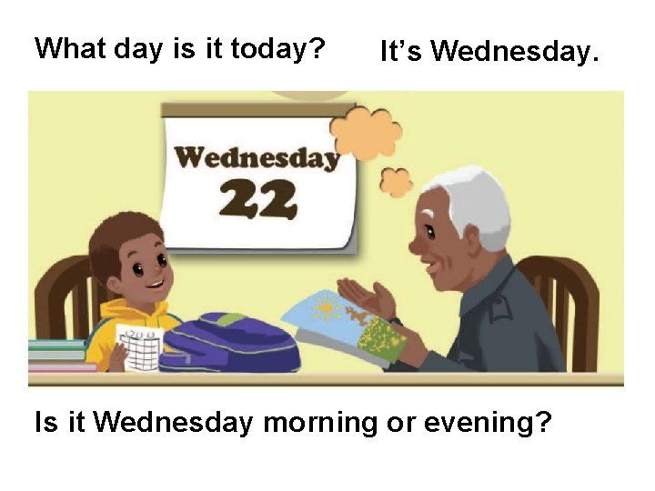 What day is it today? It's Wednesday. Is it Wednesday morning or evening?