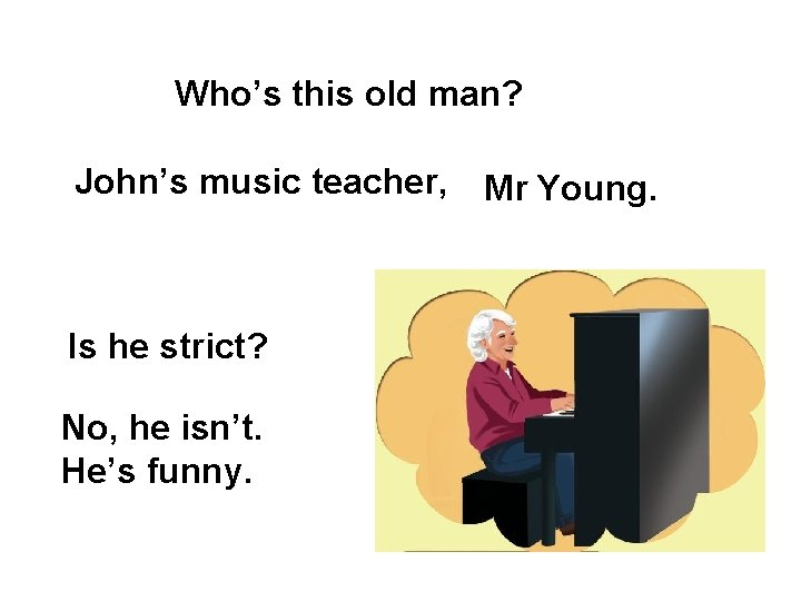 Who's this old man? John's music teacher, Is he strict? No, he isn't. He's