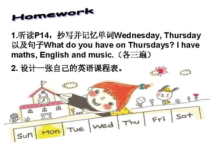 1. 听读P 14,抄写并记忆单词Wednesday, Thursday 以及句子What do you have on Thursdays? I have maths, English
