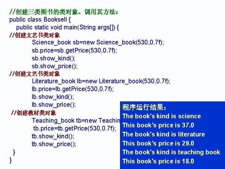 //创建三类图书的类对象、调用其方法: public class Booksell { public static void main(String args[]) { //创建文艺书类对象 Science_book sb=new