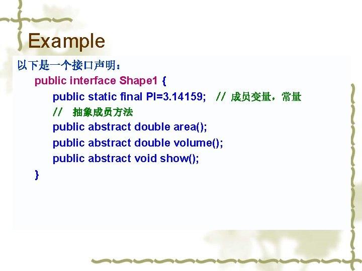 Example 以下是一个接口声明: public interface Shape 1 { public static final PI=3. 14159; // 成员变量,常量