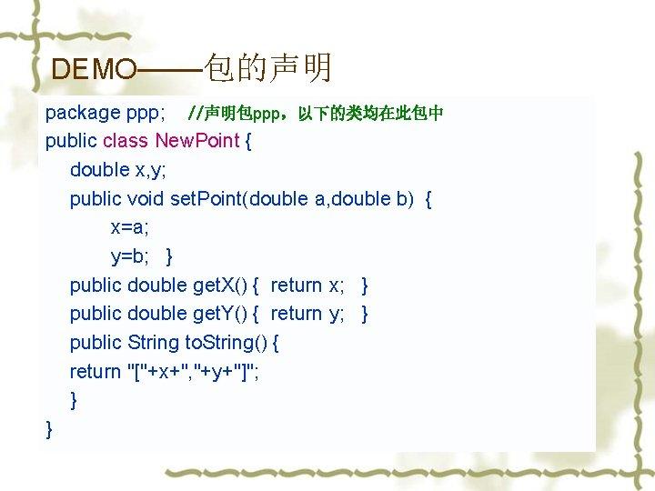 DEMO——包的声明 package ppp; //声明包ppp,以下的类均在此包中 public class New. Point { double x, y; public void