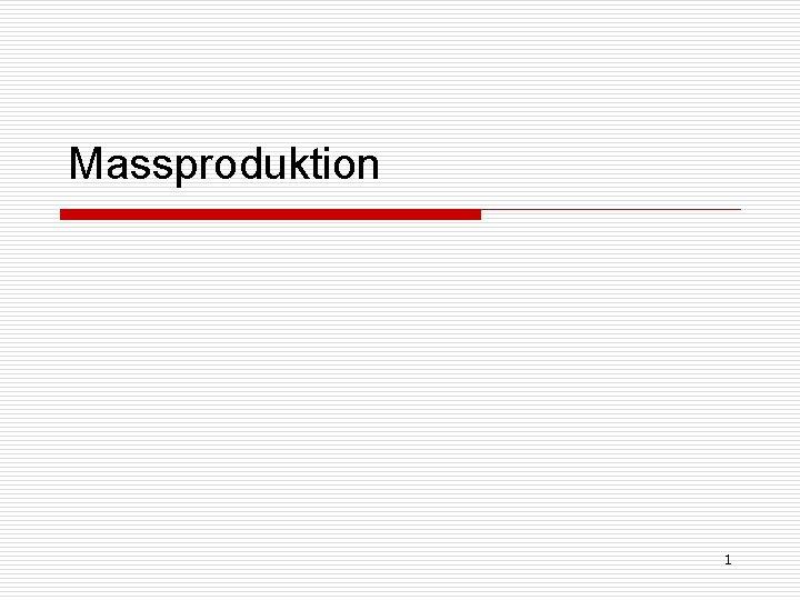 Massproduktion 1