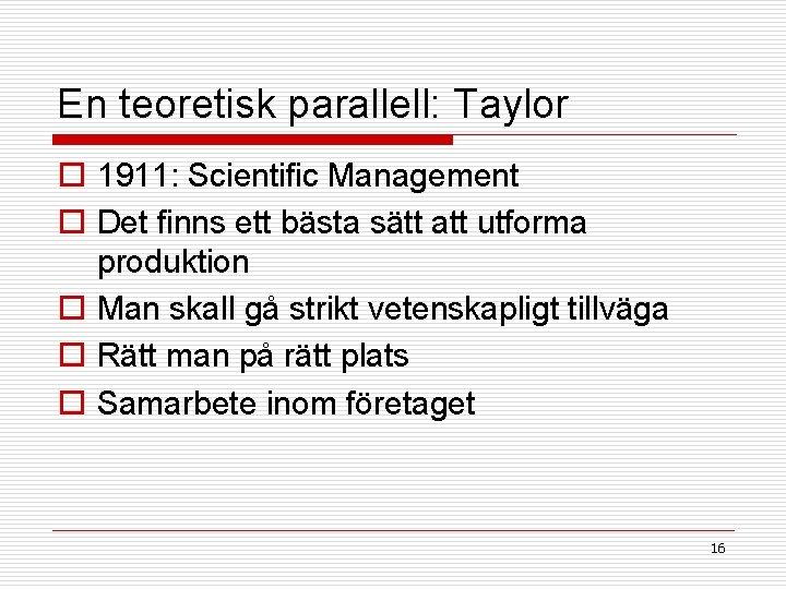 En teoretisk parallell: Taylor o 1911: Scientific Management o Det finns ett bästa sätt