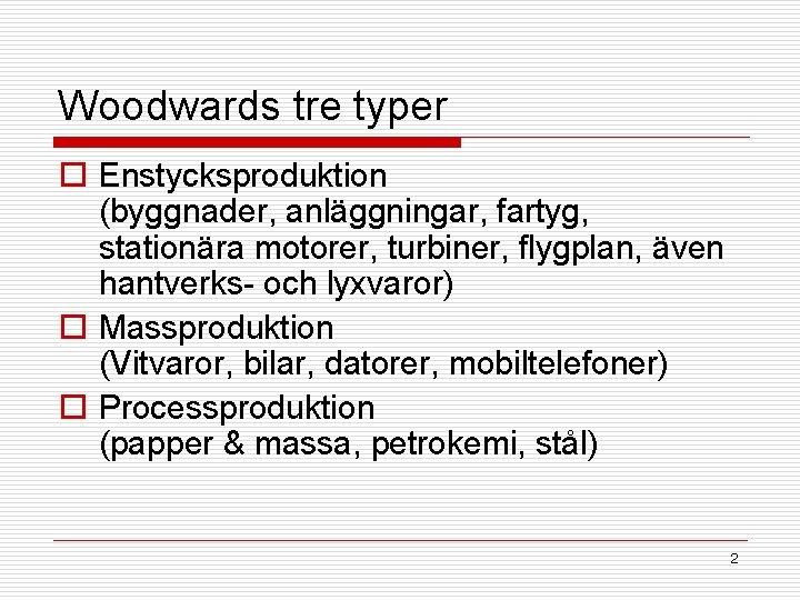 Woodwards tre typer o Enstycksproduktion (byggnader, anläggningar, fartyg, stationära motorer, turbiner, flygplan, även hantverks-