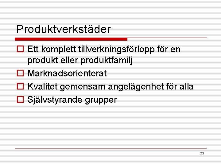 Produktverkstäder o Ett komplett tillverkningsförlopp för en produkt eller produktfamilj o Marknadsorienterat o Kvalitet