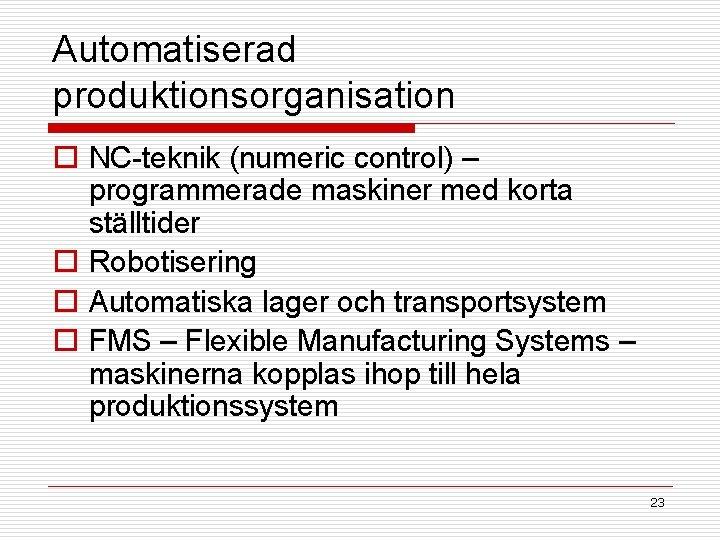 Automatiserad produktionsorganisation o NC-teknik (numeric control) – programmerade maskiner med korta ställtider o Robotisering
