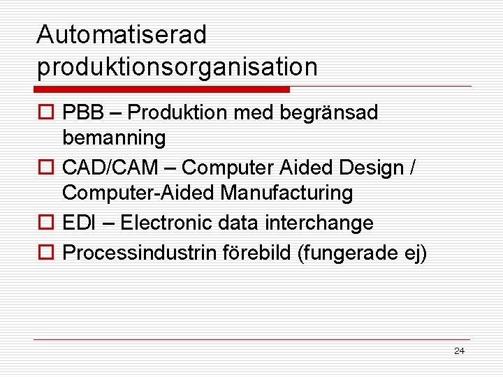 Automatiserad produktionsorganisation o PBB – Produktion med begränsad bemanning o CAD/CAM – Computer Aided