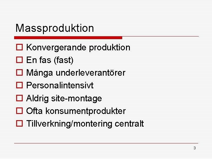 Massproduktion o o o o Konvergerande produktion En fas (fast) Många underleverantörer Personalintensivt Aldrig
