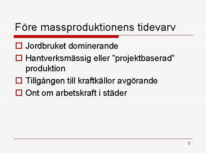 """Före massproduktionens tidevarv o Jordbruket dominerande o Hantverksmässig eller """"projektbaserad"""" produktion o Tillgången till"""