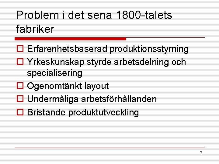 Problem i det sena 1800 -talets fabriker o Erfarenhetsbaserad produktionsstyrning o Yrkeskunskap styrde arbetsdelning