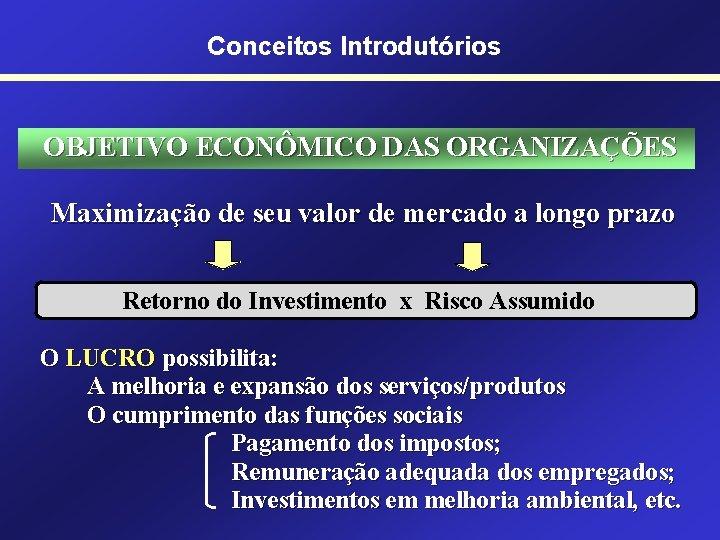 Conceitos Introdutórios OBJETIVO ECONÔMICO DAS ORGANIZAÇÕES Maximização de seu valor de mercado a longo