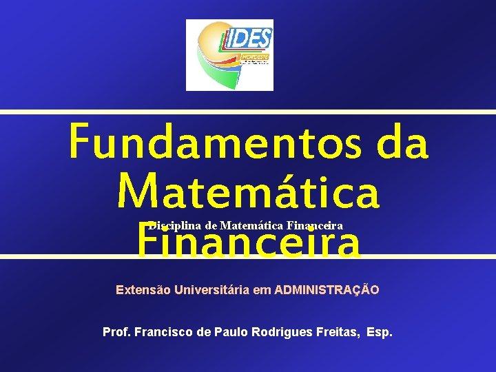 Fundamentos da Matemática Financeira Disciplina de Matemática Financeira Extensão Universitária em ADMINISTRAÇÃO Prof. Francisco