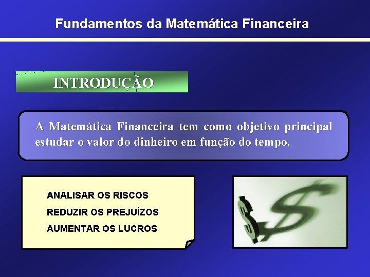 Fundamentos da Matemática Financeira INTRODUÇÃO A Matemática Financeira tem como objetivo principal estudar o