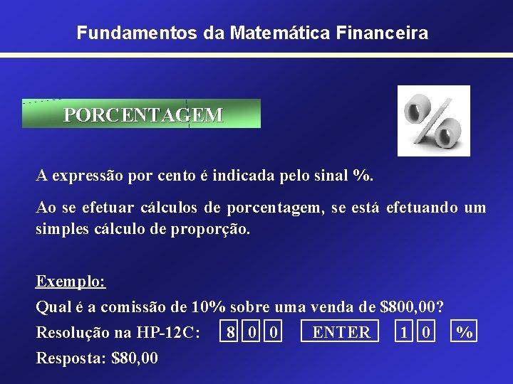 Fundamentos da Matemática Financeira PORCENTAGEM A expressão por cento é indicada pelo sinal %.