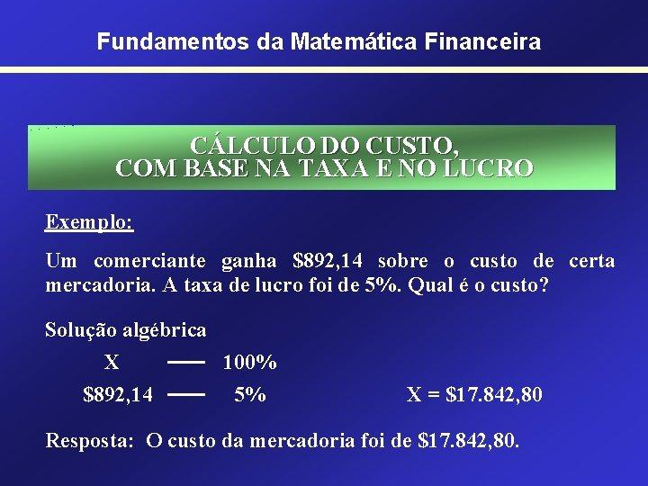Fundamentos da Matemática Financeira CÁLCULO DO CUSTO, COM BASE NA TAXA E NO LUCRO