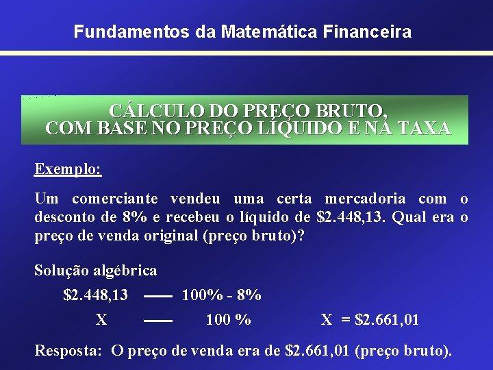Fundamentos da Matemática Financeira CÁLCULO DO PREÇO BRUTO, COM BASE NO PREÇO LÍQUIDO E