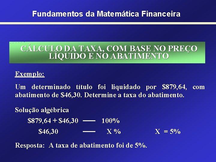 Fundamentos da Matemática Financeira CÁLCULO DA TAXA, COM BASE NO PREÇO LÍQUIDO E NO