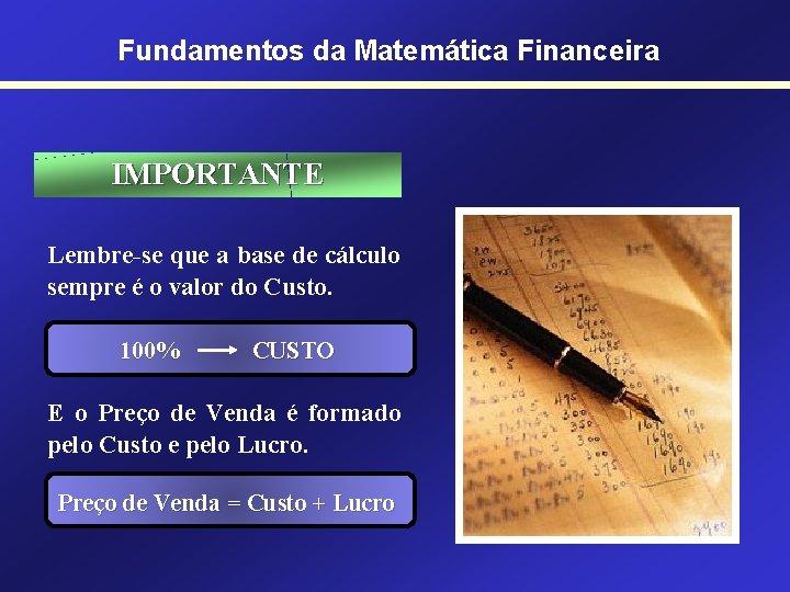 Fundamentos da Matemática Financeira IMPORTANTE Lembre-se que a base de cálculo sempre é o