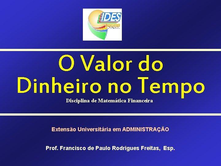 O Valor do Dinheiro no Tempo Disciplina de Matemática Financeira Extensão Universitária em ADMINISTRAÇÃO