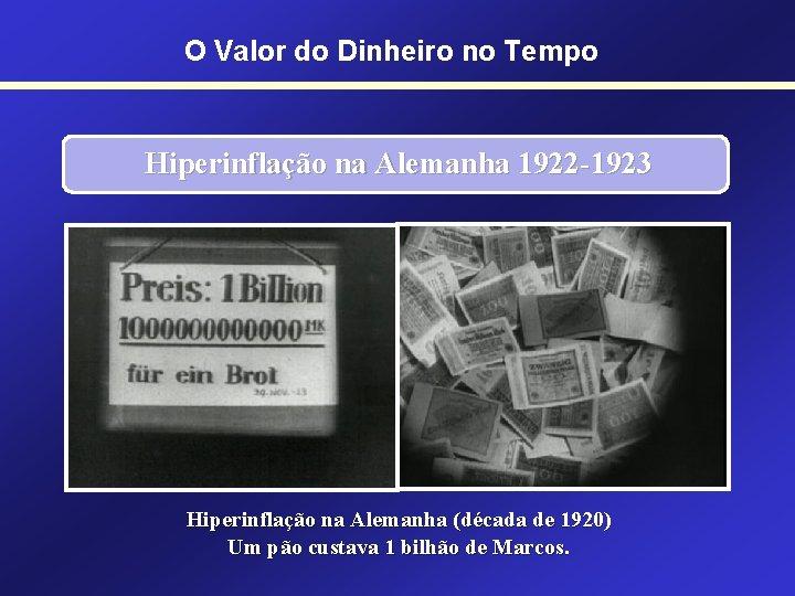 O Valor do Dinheiro no Tempo Hiperinflação na Alemanha 1922 -1923 Hiperinflação na Alemanha