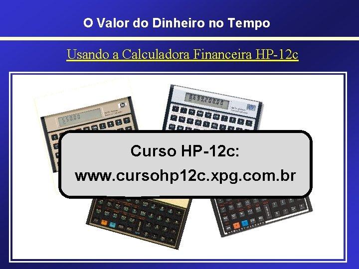 O Valor do Dinheiro no Tempo Usando a Calculadora Financeira HP-12 c • HP-12