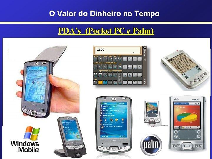O Valor do Dinheiro no Tempo PDA's (Pocket PC e Palm) • Pocket PC