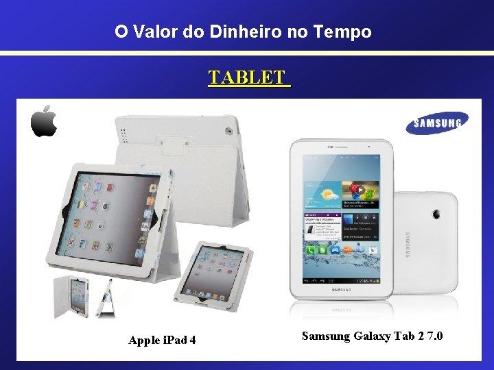 O Valor do Dinheiro no Tempo TABLET Apple i. Pad 4 Samsung Galaxy Tab