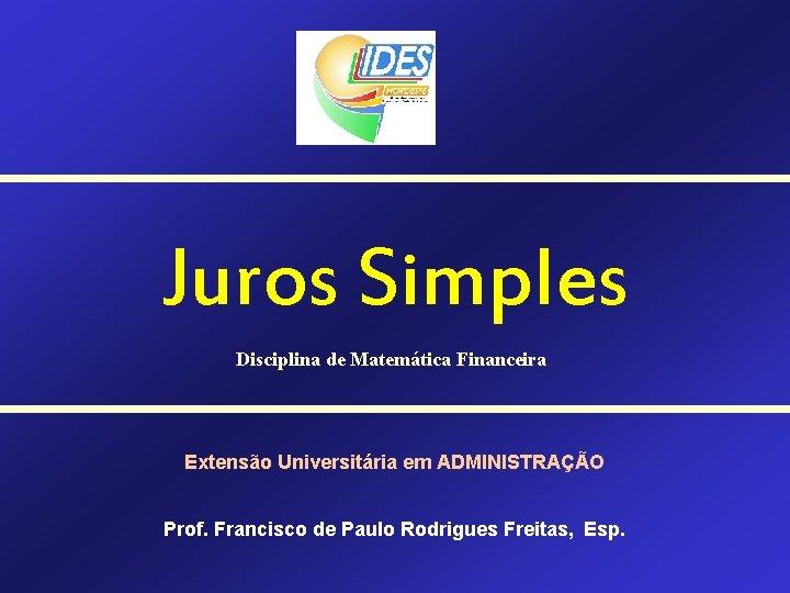 Juros Simples Disciplina de Matemática Financeira Extensão Universitária em ADMINISTRAÇÃO Prof. Francisco de Paulo