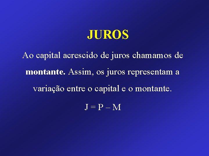 JUROS Ao capital acrescido de juros chamamos de montante. Assim, os juros representam a