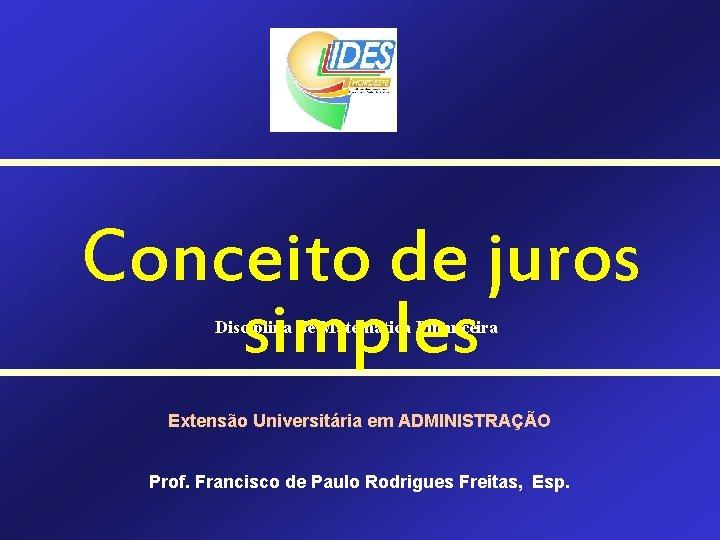 Conceito de juros simples Disciplina de Matemática Financeira Extensão Universitária em ADMINISTRAÇÃO Prof. Francisco