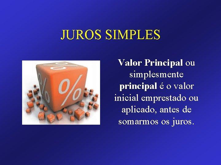 JUROS SIMPLES Valor Principal ou simplesmente principal é o valor inicial emprestado ou aplicado,