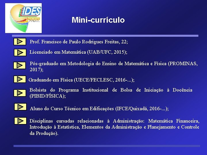Mini-currículo Prof. Francisco de Paulo Rodrigues Freitas, 22; Licenciado em Matemática (UAB/UFC, 2015); Pós-graduado