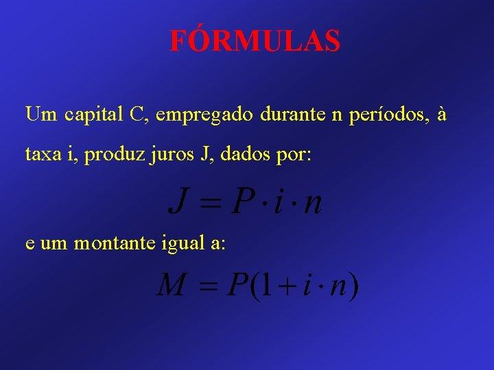 FÓRMULAS Um capital C, empregado durante n períodos, à taxa i, produz juros J,