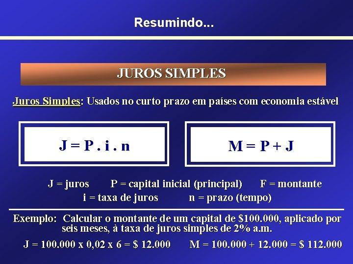 Resumindo. . . JUROS SIMPLES Juros Simples: Usados no curto prazo em países com