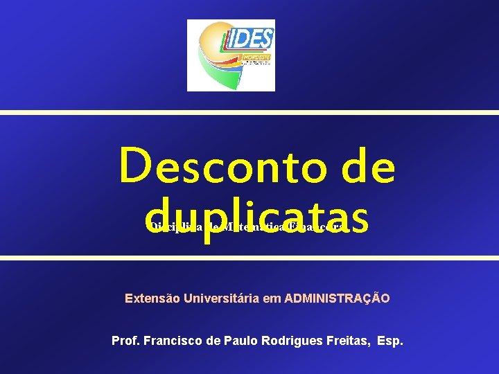 Desconto de duplicatas Disciplina de Matemática Financeira Extensão Universitária em ADMINISTRAÇÃO Prof. Francisco de