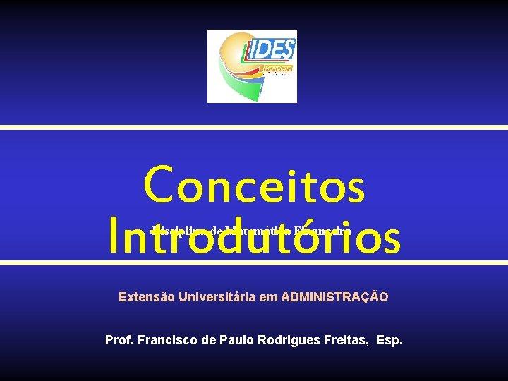 Conceitos Introdutórios Disciplina de Matemática Financeira Extensão Universitária em ADMINISTRAÇÃO Prof. Francisco de Paulo
