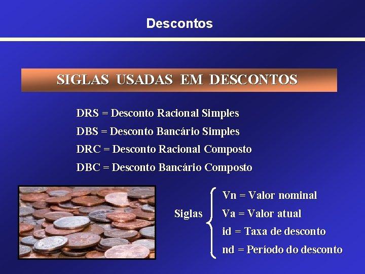 Descontos SIGLAS USADAS EM DESCONTOS DRS = Desconto Racional Simples DBS = Desconto Bancário