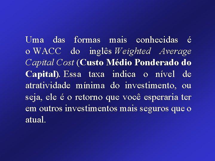Uma das formas mais conhecidas é o WACC do inglês Weighted Average Capital Cost