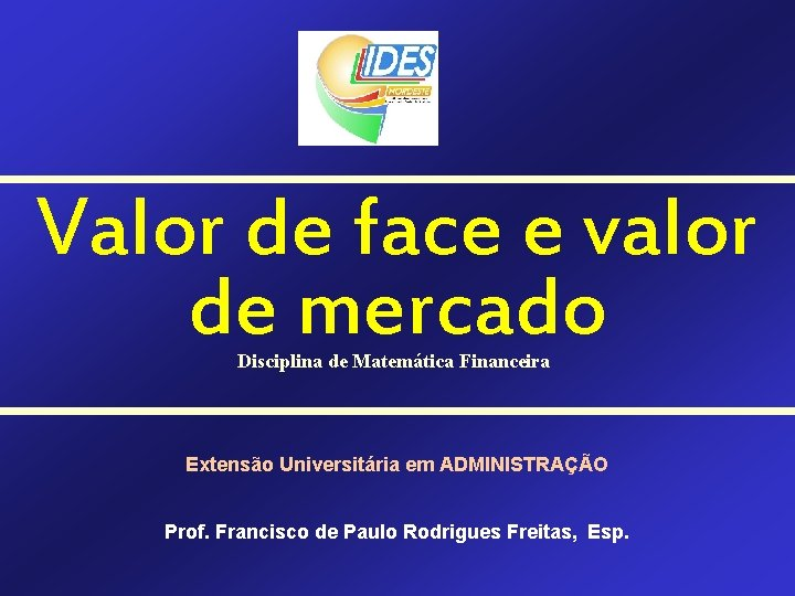 Valor de face e valor de mercado Disciplina de Matemática Financeira Extensão Universitária em