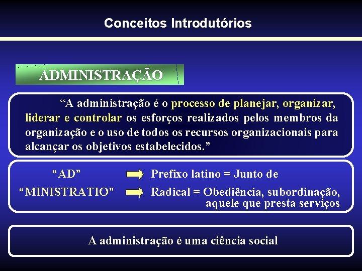 """Conceitos Introdutórios ADMINISTRAÇÃO """"A administração é o processo de planejar, organizar, liderar e controlar"""