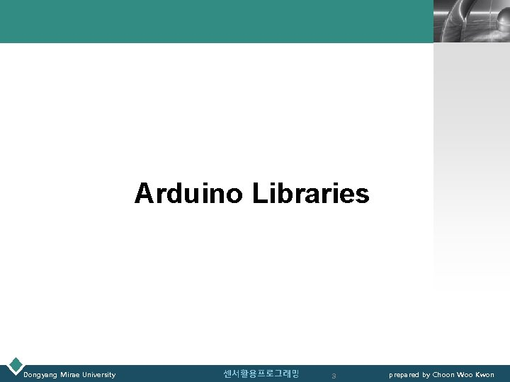 LOGO Arduino Libraries Dongyang Mirae University 센서활용프로그래밍 3 prepared by Choon Woo Kwon