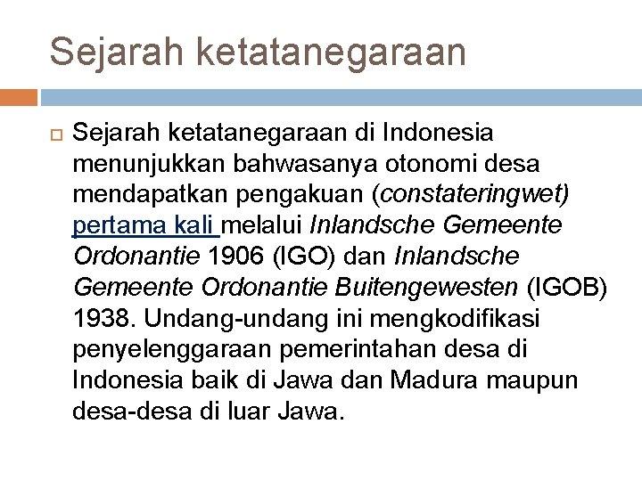 Sejarah ketatanegaraan di Indonesia menunjukkan bahwasanya otonomi desa mendapatkan pengakuan (constateringwet) pertama kali melalui