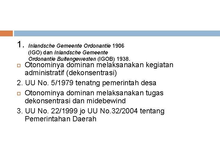 1. Inlandsche Gemeente Ordonantie 1906 (IGO) dan Inlandsche Gemeente Ordonantie Buitengewesten (IGOB) 1938. Otonominya