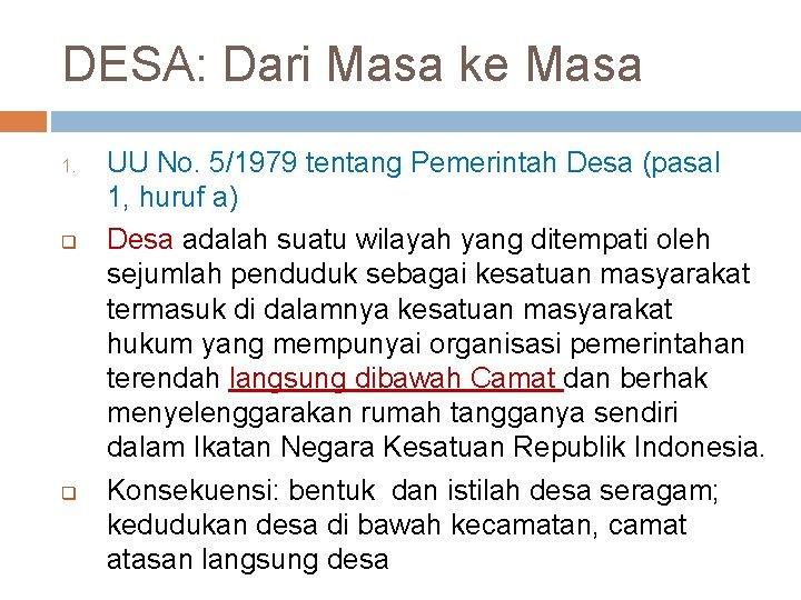 DESA: Dari Masa ke Masa 1. q q UU No. 5/1979 tentang Pemerintah Desa
