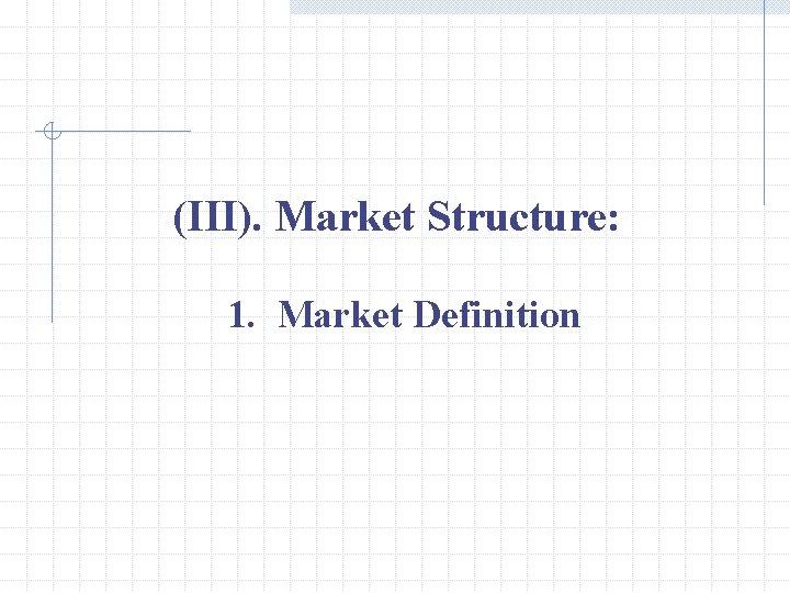 (III). Market Structure: 1. Market Definition