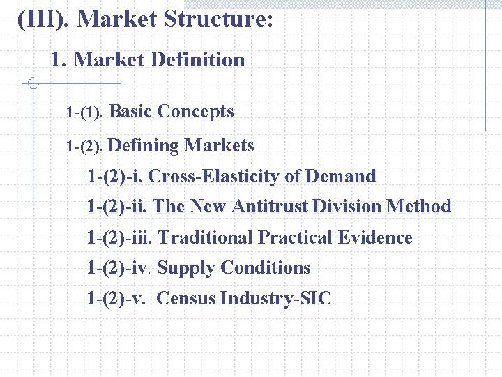 (III). Market Structure: 1. Market Definition 1 -(1). Basic Concepts 1 -(2). Defining Markets