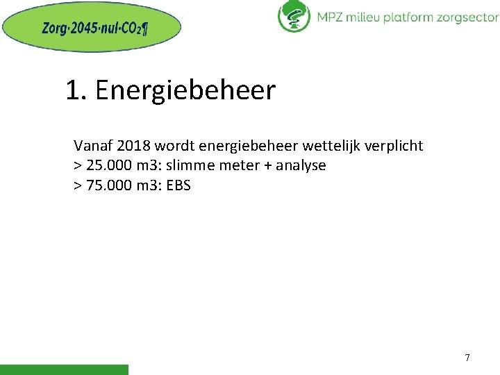 1. Energiebeheer Vanaf 2018 wordt energiebeheer wettelijk verplicht > 25. 000 m 3: slimme