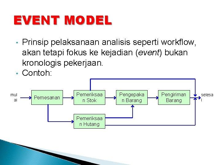 EVENT MODEL • • mul ai Prinsip pelaksanaan analisis seperti workflow, akan tetapi fokus